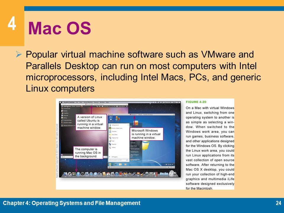 4 Mac OS  Popular virtual machine software such as VMware and Parallels Desktop can run on most computers with Intel microprocessors, including Intel Macs, PCs, and generic Linux computers Chapter 4: Operating Systems and File Management24