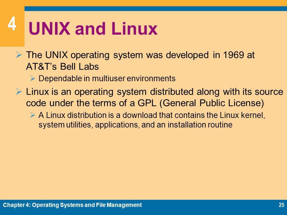 4 UNIX and Linux  The UNIX operating system was developed in 1969 at AT&T's Bell Labs  Dependable in multiuser environments  Linux is an operating system distributed along with its source code under the terms of a GPL (General Public License)  A Linux distribution is a download that contains the Linux kernel, system utilities, applications, and an installation routine Chapter 4: Operating Systems and File Management25
