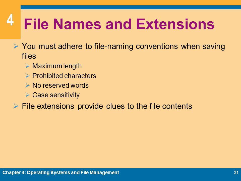 4 File Names and Extensions  You must adhere to file-naming conventions when saving files  Maximum length  Prohibited characters  No reserved words  Case sensitivity  File extensions provide clues to the file contents Chapter 4: Operating Systems and File Management31