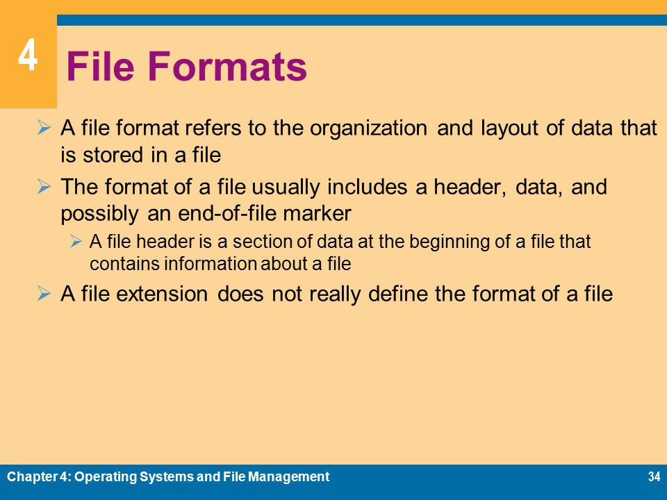 4 File Formats  A file format refers to the organization and layout of data that is stored in a file  The format of a file usually includes a header, data, and possibly an end-of-file marker  A file header is a section of data at the beginning of a file that contains information about a file  A file extension does not really define the format of a file Chapter 4: Operating Systems and File Management34