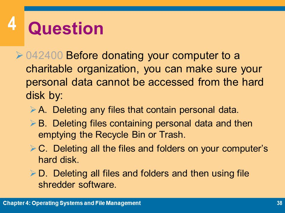 4 Question  042400 Before donating your computer to a charitable organization, you can make sure your personal data cannot be accessed from the hard disk by:  A.