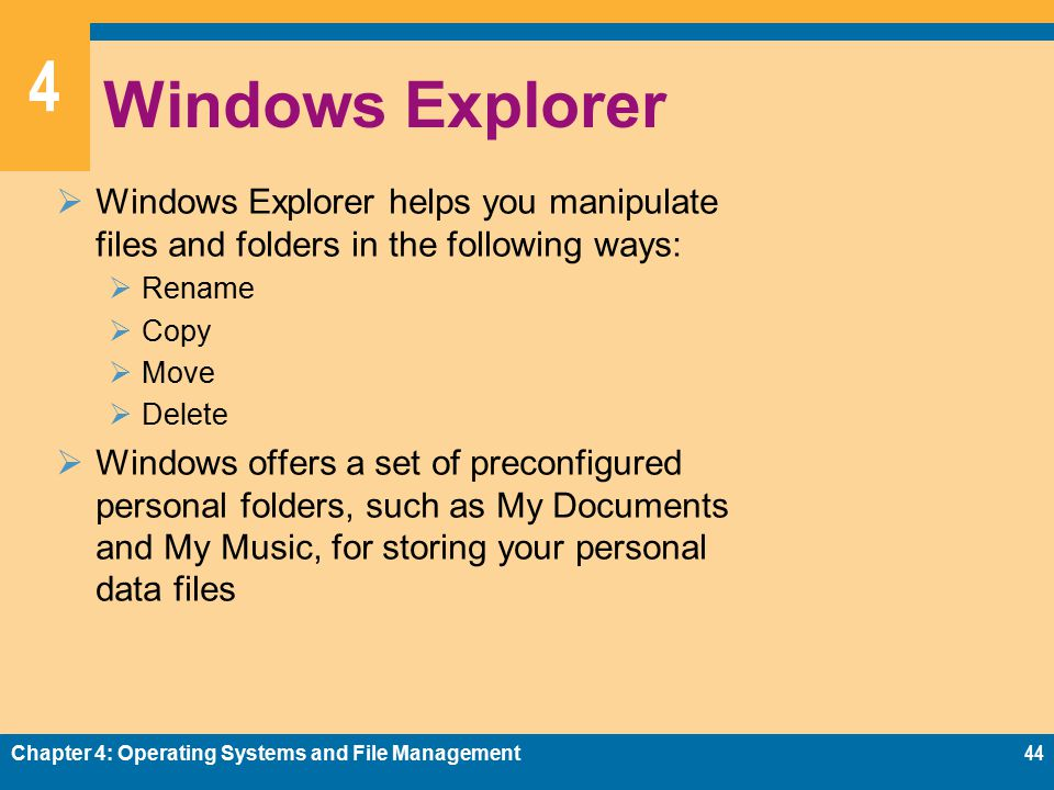 4 Windows Explorer  Windows Explorer helps you manipulate files and folders in the following ways:  Rename  Copy  Move  Delete  Windows offers a set of preconfigured personal folders, such as My Documents and My Music, for storing your personal data files Chapter 4: Operating Systems and File Management44
