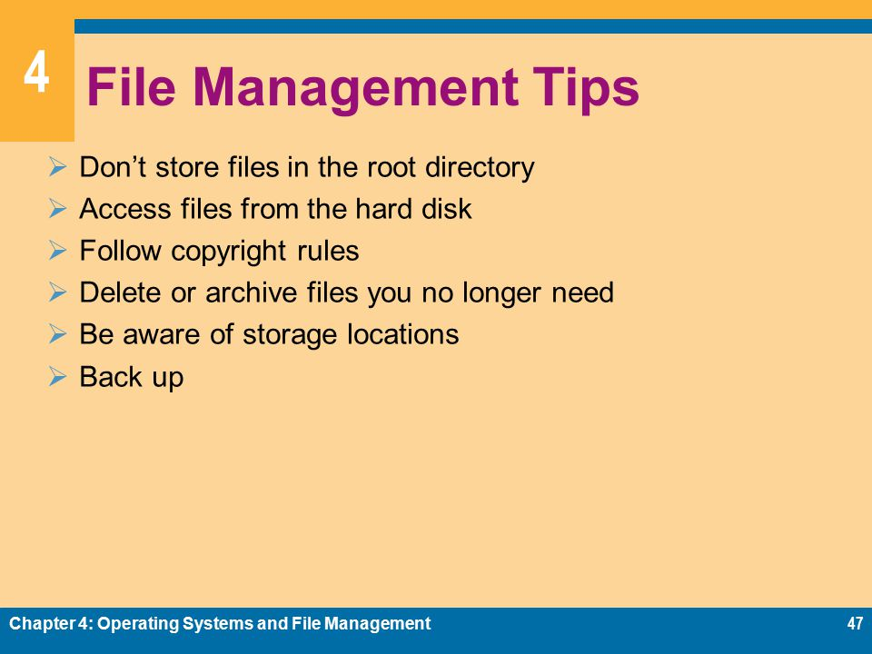 4 File Management Tips  Don't store files in the root directory  Access files from the hard disk  Follow copyright rules  Delete or archive files you no longer need  Be aware of storage locations  Back up Chapter 4: Operating Systems and File Management47