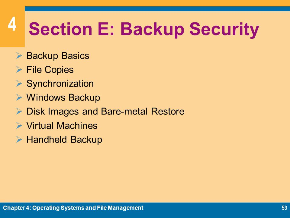 4 Section E: Backup Security  Backup Basics  File Copies  Synchronization  Windows Backup  Disk Images and Bare-metal Restore  Virtual Machines  Handheld Backup Chapter 4: Operating Systems and File Management53