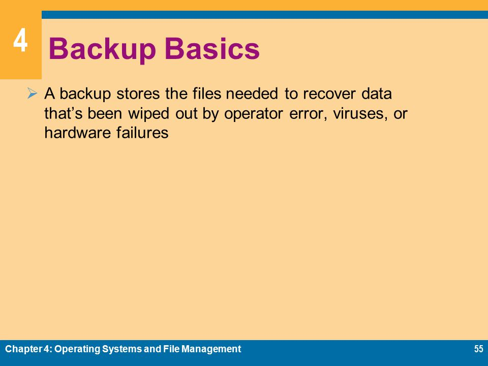 4 Backup Basics  A backup stores the files needed to recover data that's been wiped out by operator error, viruses, or hardware failures Chapter 4: Operating Systems and File Management55
