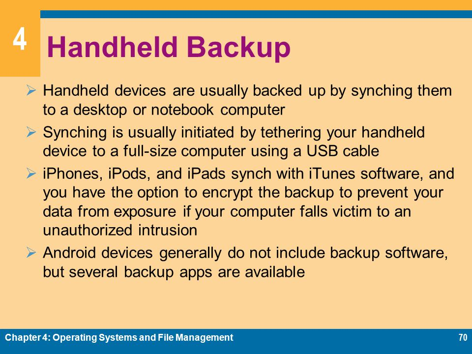 4 Handheld Backup  Handheld devices are usually backed up by synching them to a desktop or notebook computer  Synching is usually initiated by tethering your handheld device to a full-size computer using a USB cable  iPhones, iPods, and iPads synch with iTunes software, and you have the option to encrypt the backup to prevent your data from exposure if your computer falls victim to an unauthorized intrusion  Android devices generally do not include backup software, but several backup apps are available Chapter 4: Operating Systems and File Management70