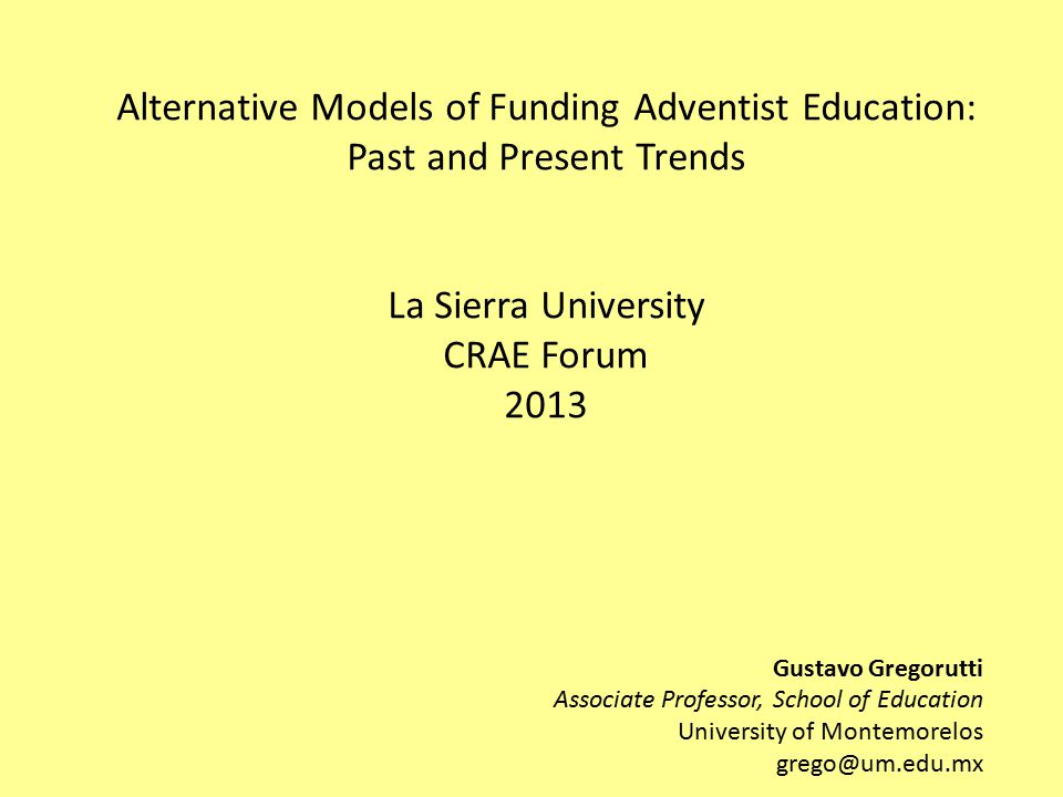 Alternative Models of Funding Adventist Education: Past and Present Trends La Sierra University CRAE Forum 2013 Gustavo Gregorutti Associate Professor, School of Education University of Montemorelos grego@um.edu.mx