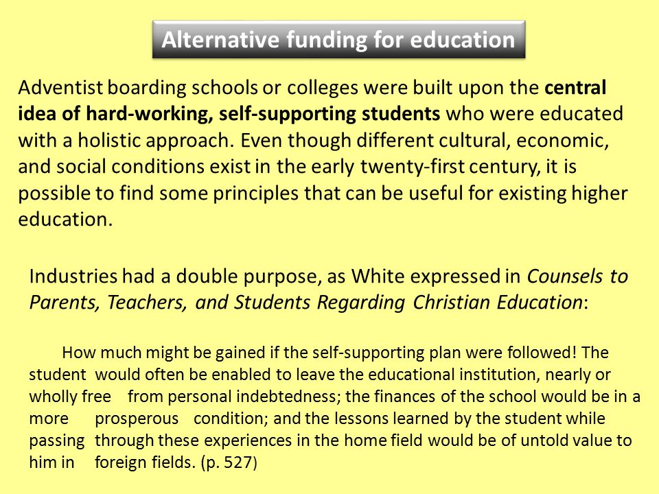 Alternative funding for education Adventist boarding schools or colleges were built upon the central idea of hard-working, self-supporting students who were educated with a holistic approach.