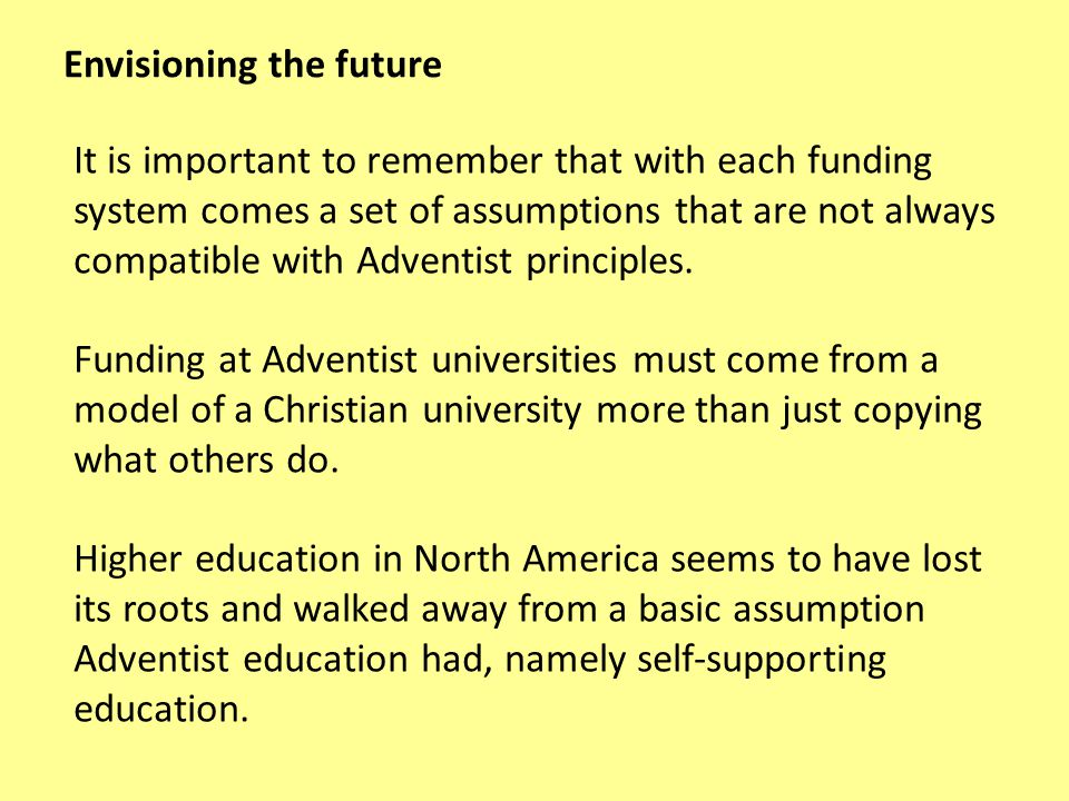 It is important to remember that with each funding system comes a set of assumptions that are not always compatible with Adventist principles.
