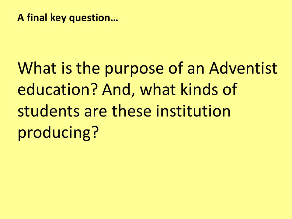 A final key question… What is the purpose of an Adventist education.