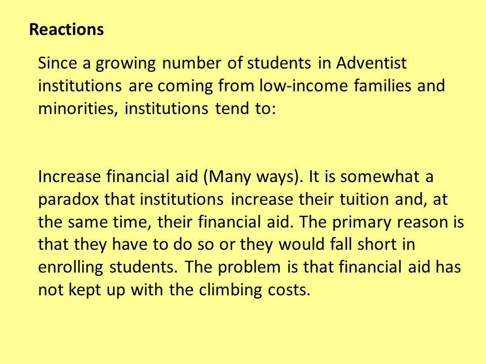 Since a growing number of students in Adventist institutions are coming from low-income families and minorities, institutions tend to: Reactions Increase financial aid (Many ways).