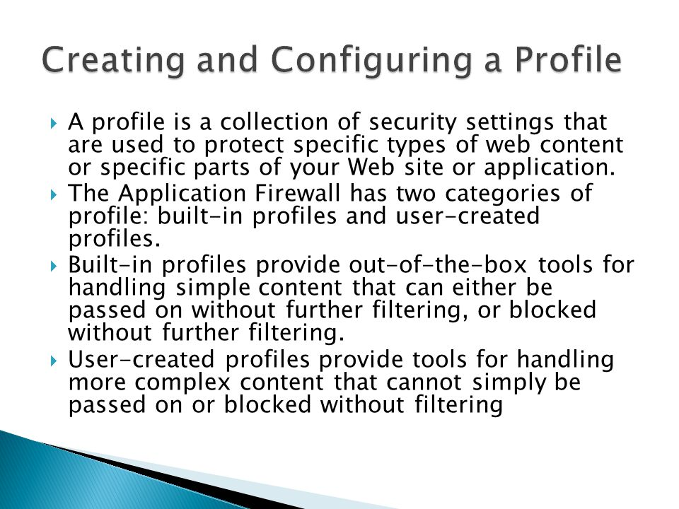  A profile is a collection of security settings that are used to protect specific types of web content or specific parts of your Web site or application.