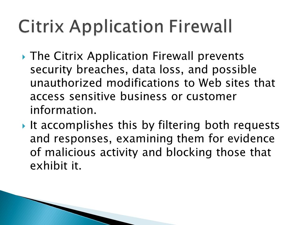  The Citrix Application Firewall prevents security breaches, data loss, and possible unauthorized modifications to Web sites that access sensitive business or customer information.