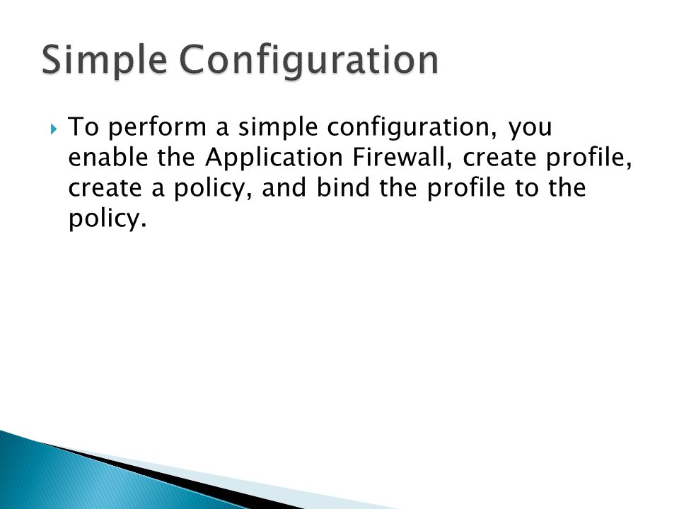 To perform a simple configuration, you enable the Application Firewall, create profile, create a policy, and bind the profile to the policy.