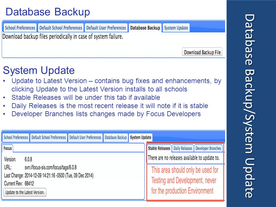 Database Backup/System Update Database Backup System Update Update to Latest Version – contains bug fixes and enhancements, by clicking Update to the Latest Version installs to all schools Stable Releases will be under this tab if available Daily Releases is the most recent release it will note if it is stable Developer Branches lists changes made by Focus Developers