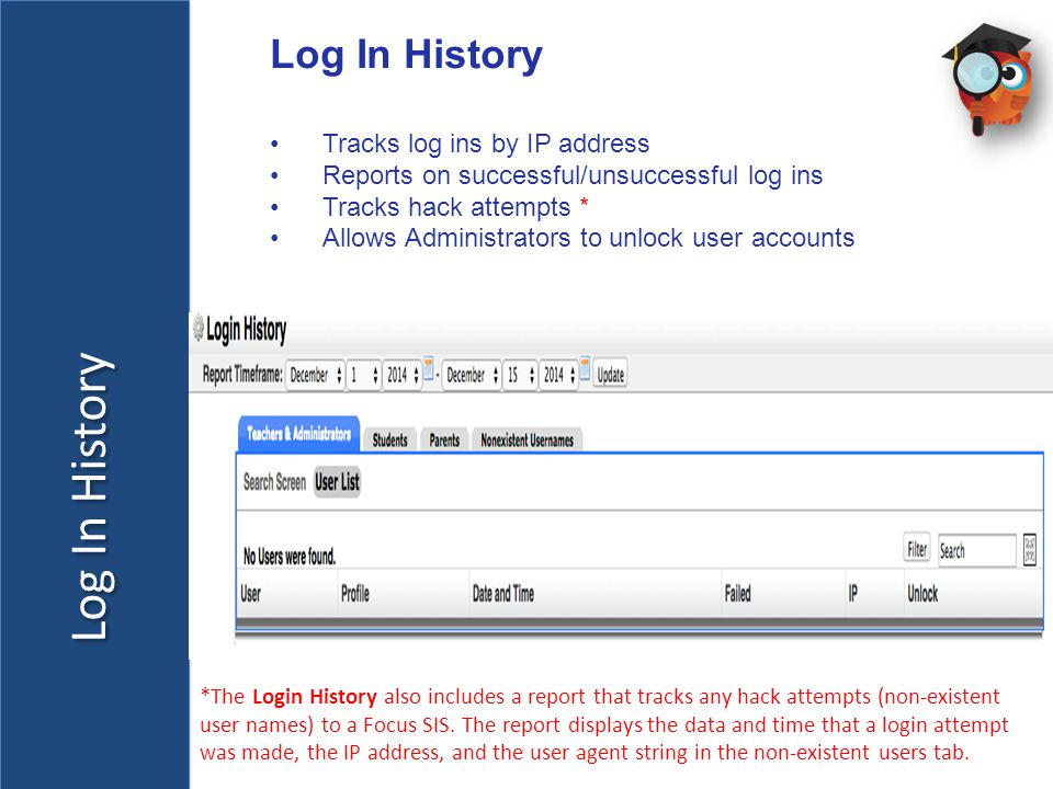 Log In History Tracks log ins by IP address Reports on successful/unsuccessful log ins Tracks hack attempts * Allows Administrators to unlock user accounts *The Login History also includes a report that tracks any hack attempts (non-existent user names) to a Focus SIS.