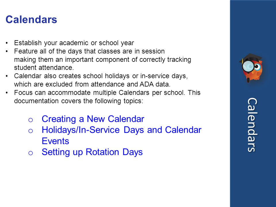 Calendars Establish your academic or school year Feature all of the days that classes are in session making them an important component of correctly tracking student attendance.