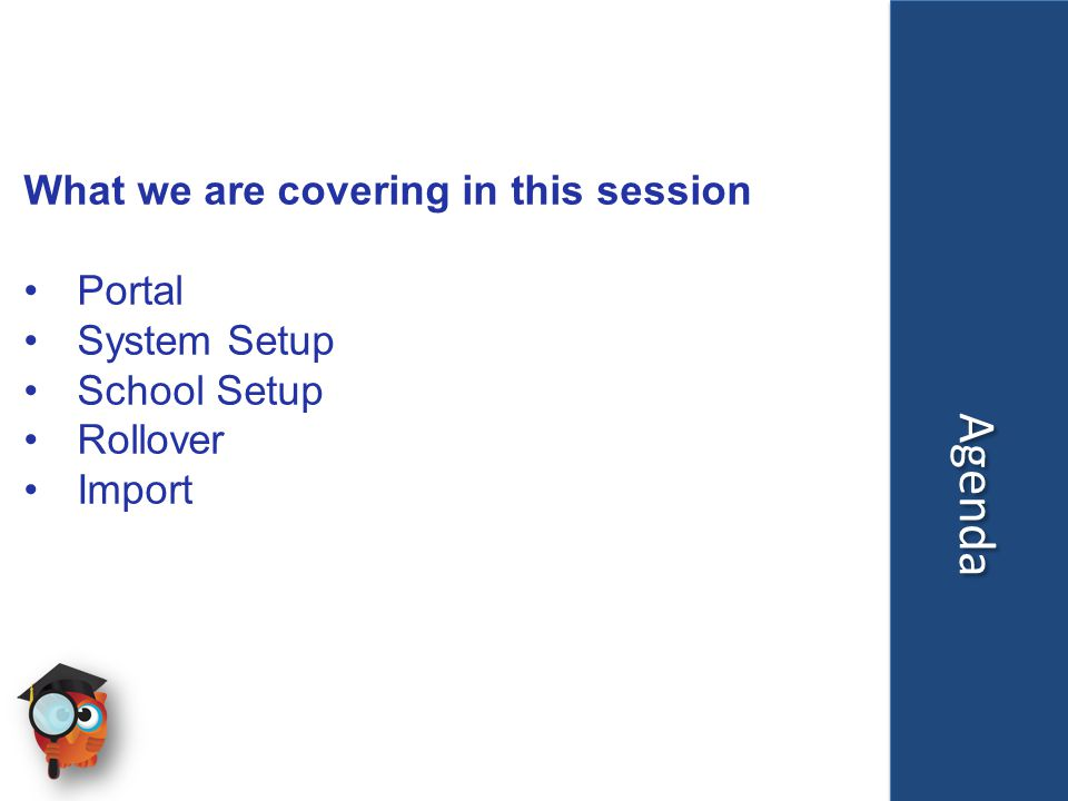 Agenda What we are covering in this session Portal System Setup School Setup Rollover Import