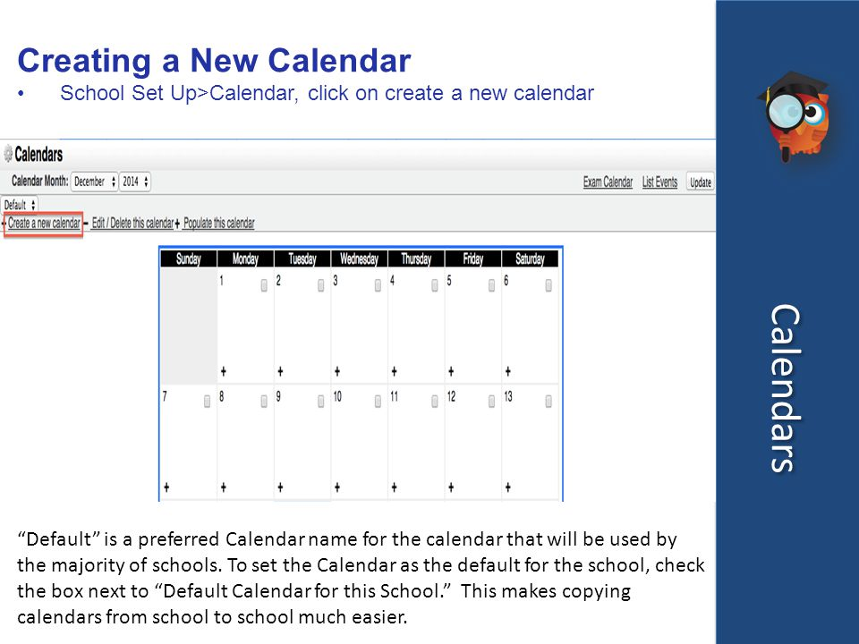 Calendars Creating a New Calendar School Set Up>Calendar, click on create a new calendar Default is a preferred Calendar name for the calendar that will be used by the majority of schools.