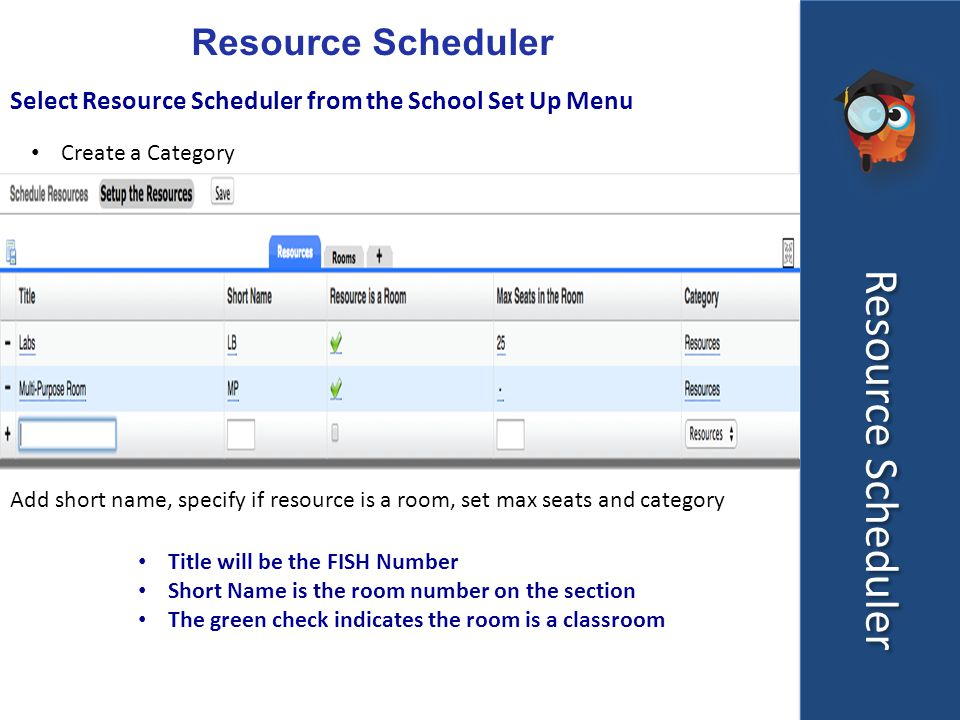 Resource Scheduler Select Resource Scheduler from the School Set Up Menu Create a Category Add short name, specify if resource is a room, set max seats and category Title will be the FISH Number Short Name is the room number on the section The green check indicates the room is a classroom