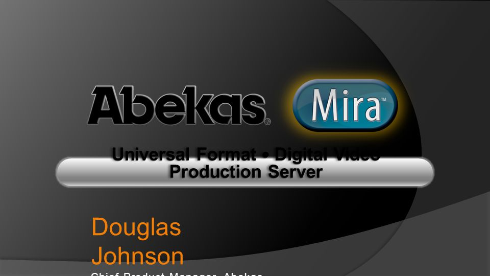 Universal Format — Digital Video Production Server Douglas Johnson Chief Product Manager, Abekas