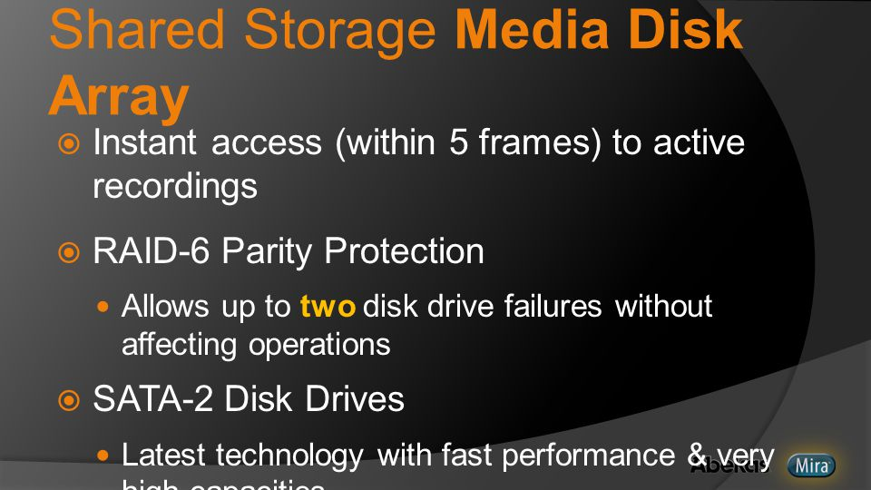 Shared Storage Media Disk Array  Instant access (within 5 frames) to active recordings  RAID-6 Parity Protection Allows up to two disk drive failures without affecting operations  SATA-2 Disk Drives Latest technology with fast performance & very high capacities