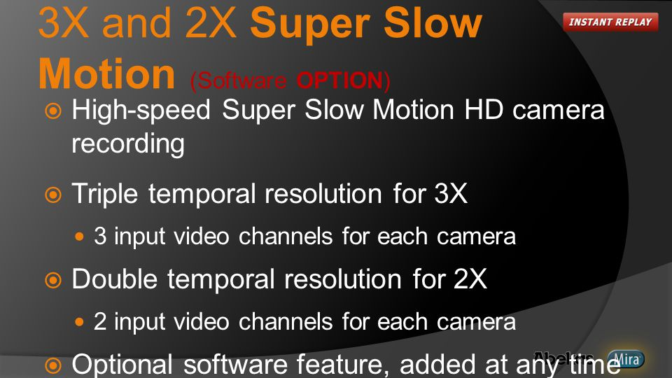 3X and 2X Super Slow Motion (Software OPTION)  High-speed Super Slow Motion HD camera recording  Triple temporal resolution for 3X 3 input video channels for each camera  Double temporal resolution for 2X 2 input video channels for each camera  Optional software feature, added at any time