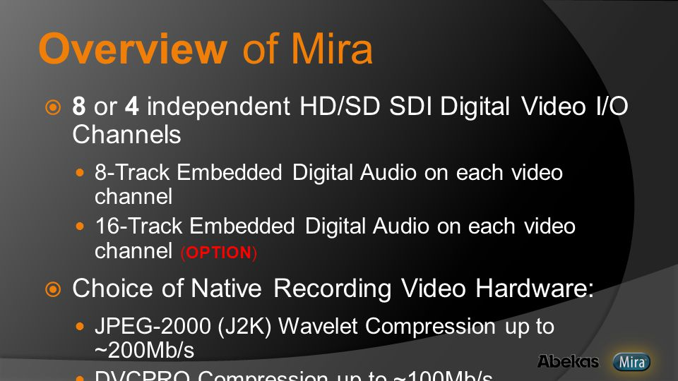 Overview of Mira  8 or 4 independent HD/SD SDI Digital Video I/O Channels 8-Track Embedded Digital Audio on each video channel 16-Track Embedded Digital Audio on each video channel (OPTION)  Choice of Native Recording Video Hardware: JPEG-2000 (J2K) Wavelet Compression up to ~200Mb/s DVCPRO Compression up to ~100Mb/s  Shared storage in RAID-6 / SATA-2 Disk Array