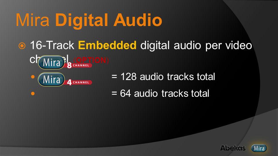 Mira Digital Audio  16-Track Embedded digital audio per video channel (OPTION) = 128 audio tracks total = 64 audio tracks total