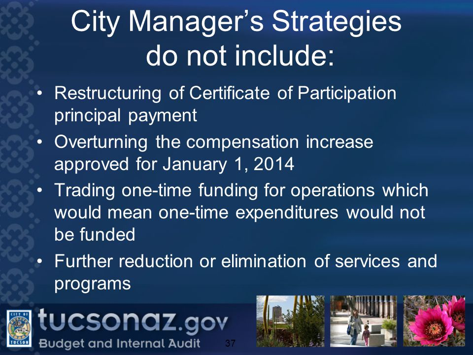 City Manager's Strategies do not include: Restructuring of Certificate of Participation principal payment Overturning the compensation increase approved for January 1, 2014 Trading one-time funding for operations which would mean one-time expenditures would not be funded Further reduction or elimination of services and programs 37