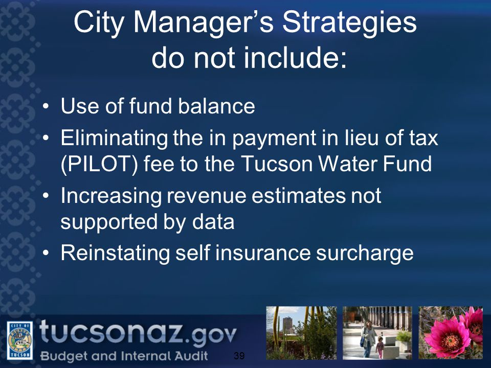 City Manager's Strategies do not include: Use of fund balance Eliminating the in payment in lieu of tax (PILOT) fee to the Tucson Water Fund Increasing revenue estimates not supported by data Reinstating self insurance surcharge 39