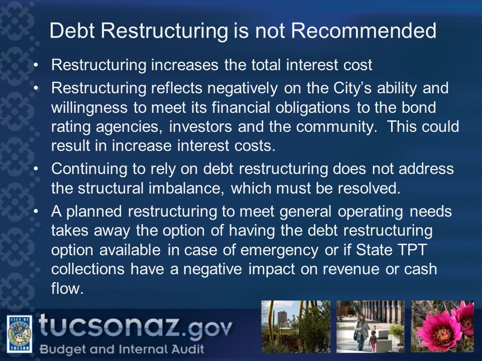 Debt Restructuring is not Recommended Restructuring increases the total interest cost Restructuring reflects negatively on the City's ability and willingness to meet its financial obligations to the bond rating agencies, investors and the community.