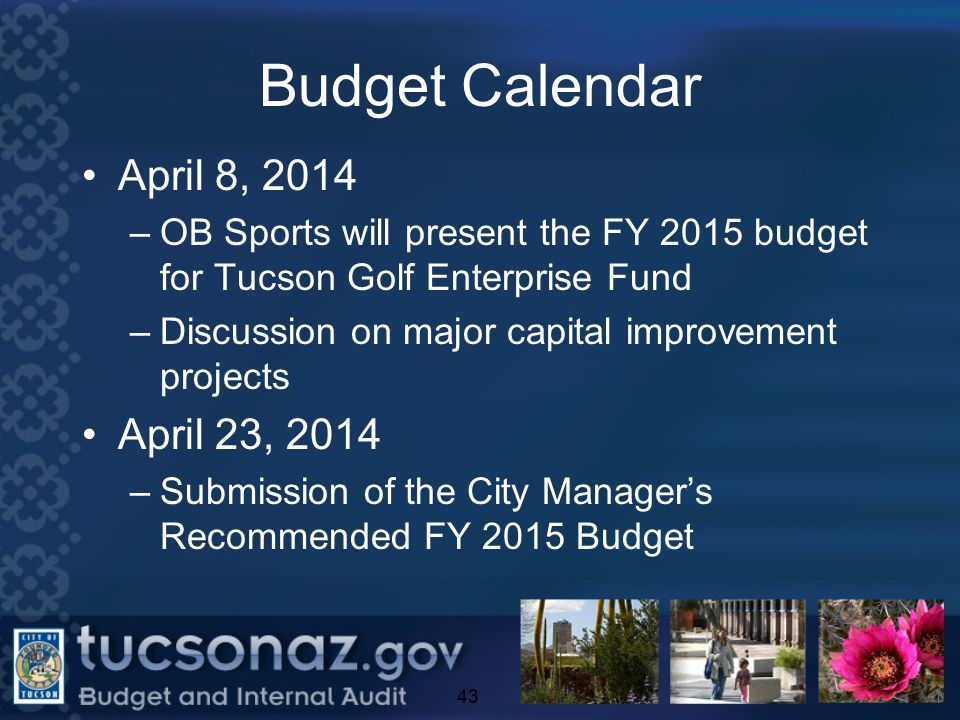 Budget Calendar April 8, 2014 –OB Sports will present the FY 2015 budget for Tucson Golf Enterprise Fund –Discussion on major capital improvement projects April 23, 2014 –Submission of the City Manager's Recommended FY 2015 Budget 43