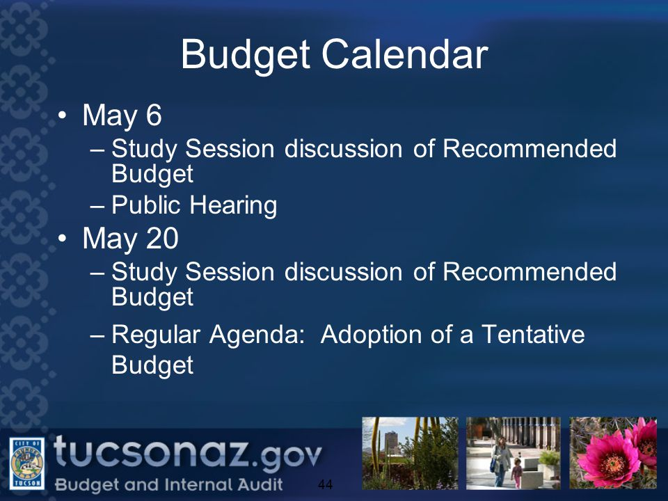 Budget Calendar May 6 –Study Session discussion of Recommended Budget –Public Hearing May 20 –Study Session discussion of Recommended Budget –Regular Agenda: Adoption of a Tentative Budget 44
