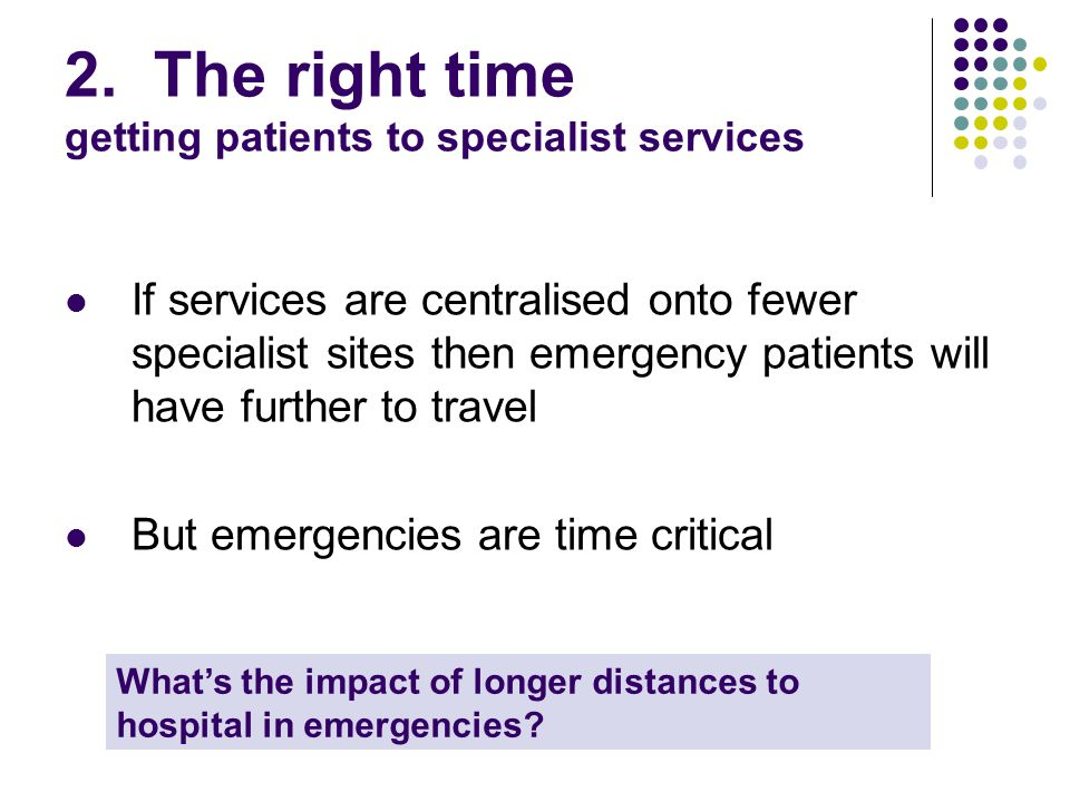 2. The right time getting patients to specialist services If services are centralised onto fewer specialist sites then emergency patients will have fu