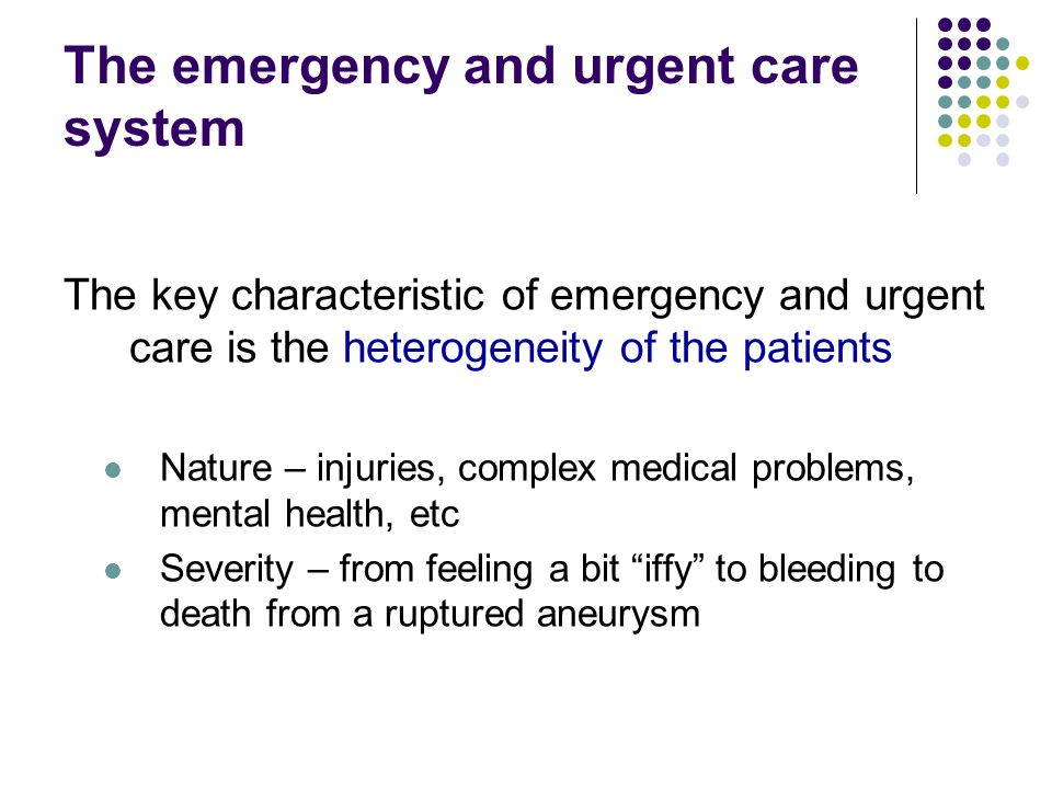 The emergency and urgent care system The key characteristic of emergency and urgent care is the heterogeneity of the patients Nature – injuries, complex medical problems, mental health, etc Severity – from feeling a bit iffy to bleeding to death from a ruptured aneurysm