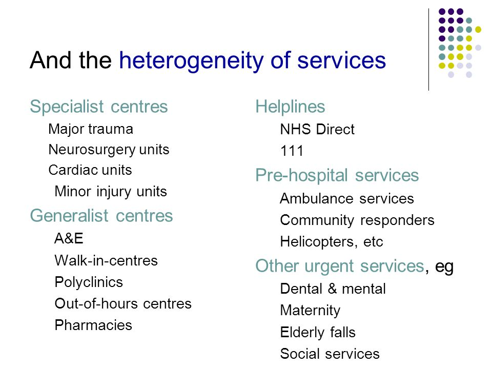 And the heterogeneity of services Specialist centres Major trauma Neurosurgery units Cardiac units Minor injury units Generalist centres A&E Walk-in-centres Polyclinics Out-of-hours centres Pharmacies Helplines NHS Direct 111 Pre-hospital services Ambulance services Community responders Helicopters, etc Other urgent services, eg Dental & mental Maternity Elderly falls Social services