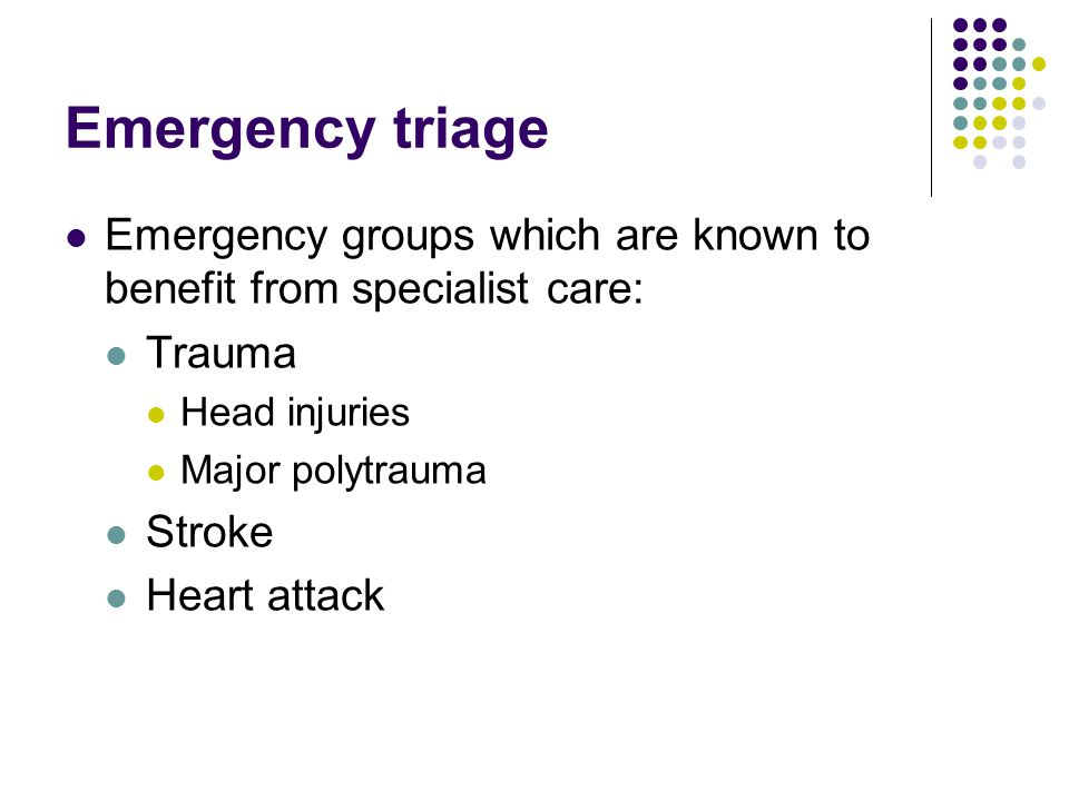 Emergency triage Emergency groups which are known to benefit from specialist care: Trauma Head injuries Major polytrauma Stroke Heart attack