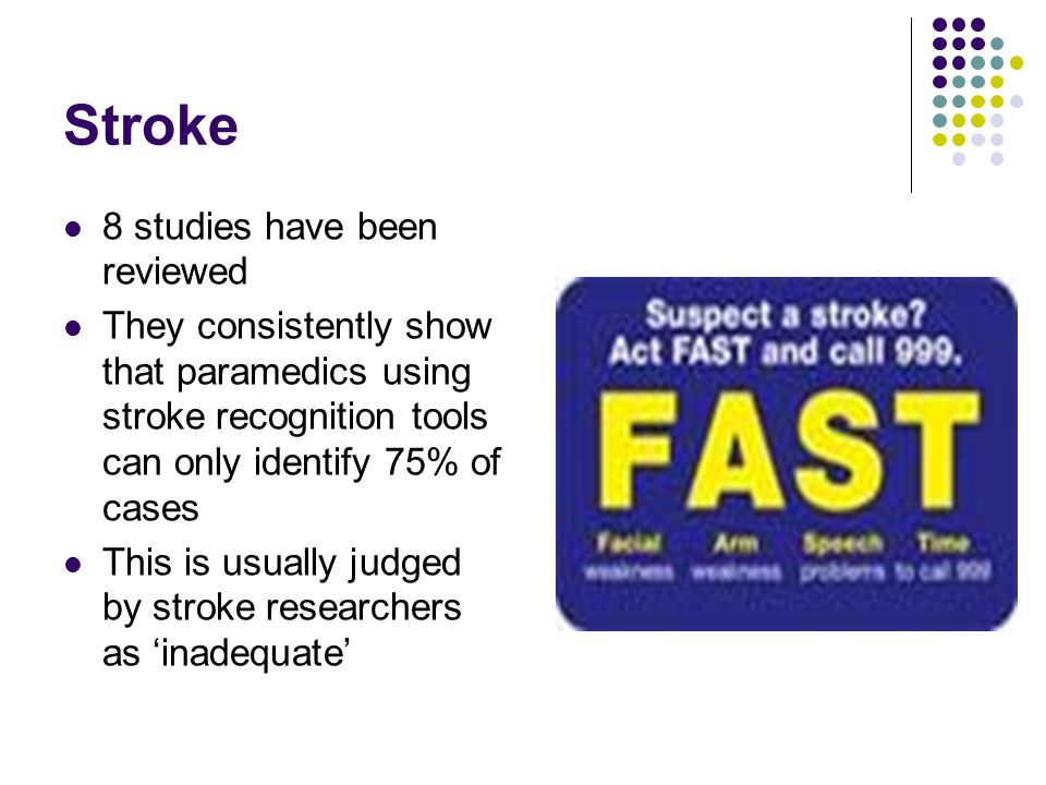 Stroke 8 studies have been reviewed They consistently show that paramedics using stroke recognition tools can only identify 75% of cases This is usually judged by stroke researchers as 'inadequate'