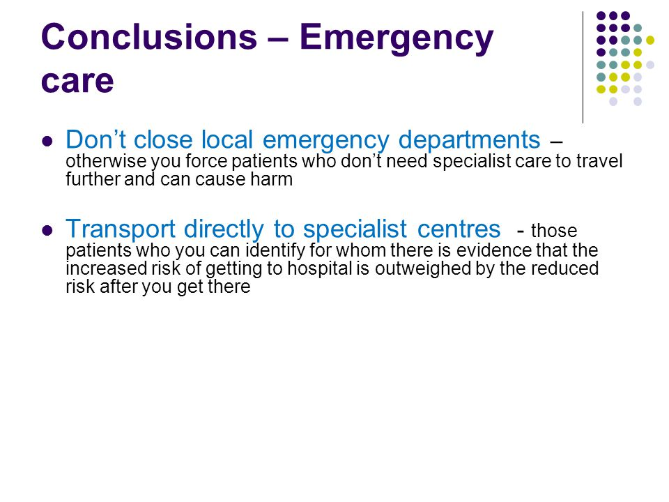 Conclusions – Emergency care Don't close local emergency departments – otherwise you force patients who don't need specialist care to travel further and can cause harm Transport directly to specialist centres - those patients who you can identify for whom there is evidence that the increased risk of getting to hospital is outweighed by the reduced risk after you get there