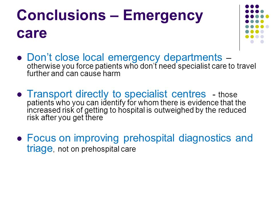 Conclusions – Emergency care Don't close local emergency departments – otherwise you force patients who don't need specialist care to travel further and can cause harm Transport directly to specialist centres - those patients who you can identify for whom there is evidence that the increased risk of getting to hospital is outweighed by the reduced risk after you get there Focus on improving prehospital diagnostics and triage, not on prehospital care