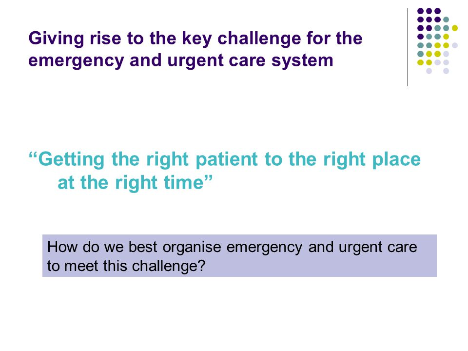 Giving rise to the key challenge for the emergency and urgent care system Getting the right patient to the right place at the right time How do we best organise emergency and urgent care to meet this challenge?