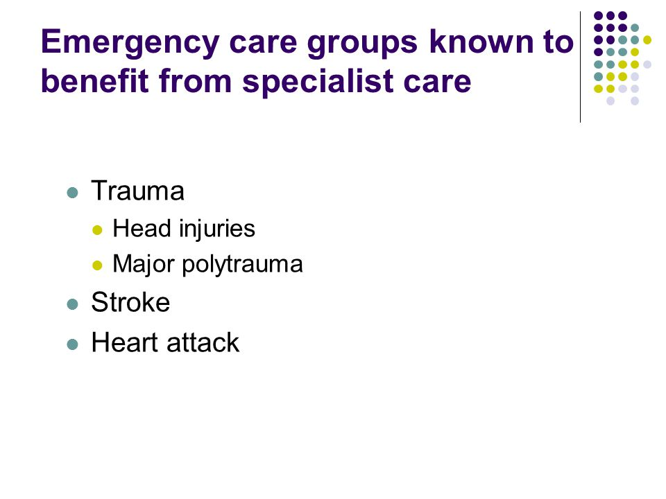 Emergency care groups known to benefit from specialist care Trauma Head injuries Major polytrauma Stroke Heart attack