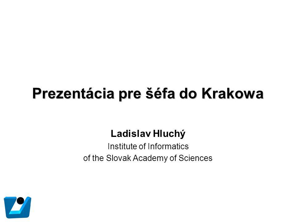 Prezentácia pre šéfa do Krakowa Ladislav Hluchý Institute of Informatics of the Slovak Academy of Sciences
