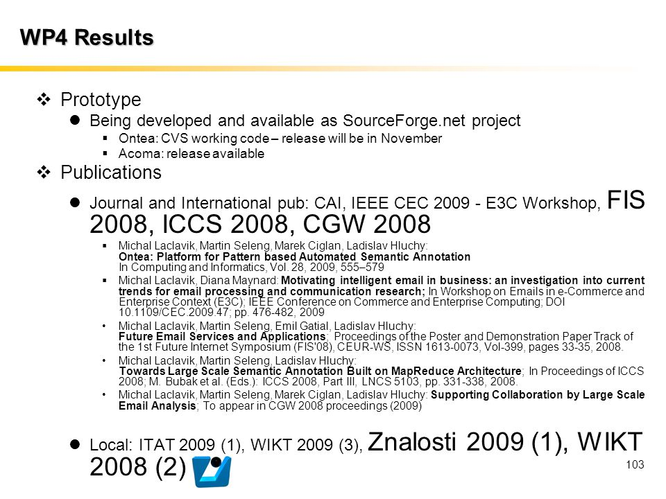 103 WP4 Results  Prototype Being developed and available as SourceForge.net project  Ontea: CVS working code – release will be in November  Acoma:
