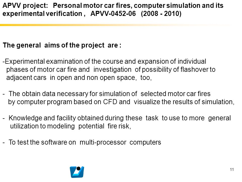 11 APVV project: Personal motor car fires, computer simulation and its experimental verification, APVV-0452-06 (2008 - 2010) The general aims of the p