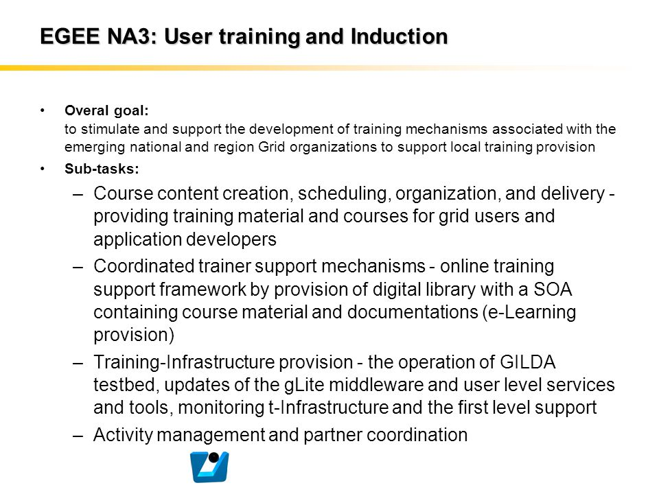 EGEE NA3: User training and Induction Overal goal: to stimulate and support the development of training mechanisms associated with the emerging nation