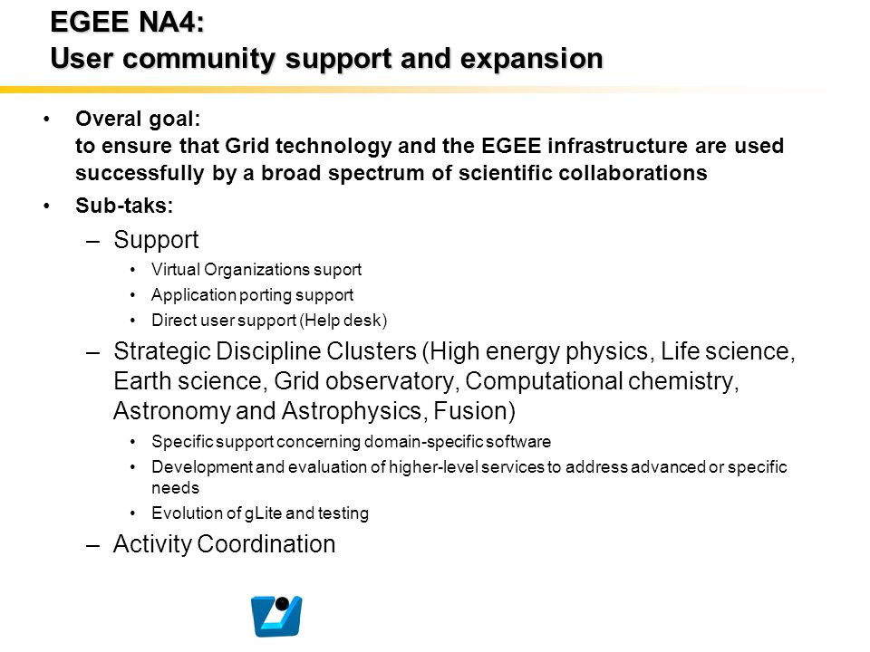 EGEE NA4: User community support and expansion Overal goal: to ensure that Grid technology and the EGEE infrastructure are used successfully by a broa