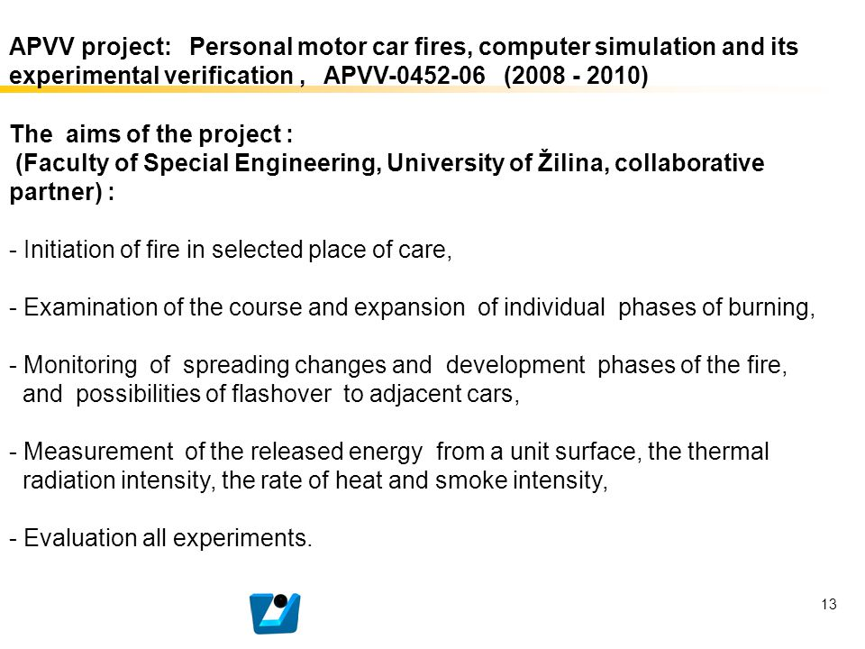 13 The aims of the project : (Faculty of Special Engineering, University of Žilina, collaborative partner) : - Initiation of fire in selected place of