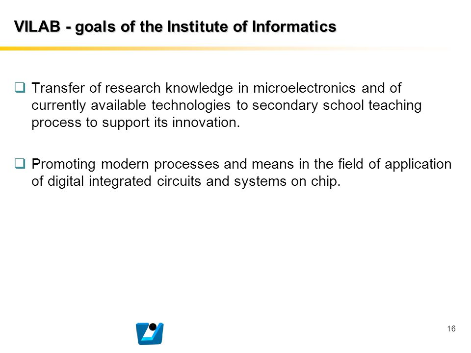 VILAB - goals of the Institute of Informatics  Transfer of research knowledge in microelectronics and of currently available technologies to secondar